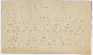 """Picture shows sheet printed in New York Point and raised letters. On the top of the page is the title """"New York Point Alphabet"""" printed in raised letters. Beneath it is the alphabet in raised letters and its translation in New York Point. The alphabet is followed by words printed in raised letters and their New York Point translation for """"Number sign,"""" """"Numerals,"""" """"Words and Part Word Signs,"""" """"the,"""" """"and,"""" """"of,"""" """"that,"""" """"ing,"""" """"ch,"""" """"ou,"""" """"sh,"""" """"th,"""" """"wh."""" Next words printed in raised letters and translated in New York Point are """"Explanation of Punctuation Marks-Period,"""" """"or a blank space equal to five points in length,"""" """"Comma,"""" """"Semi-colon,"""" """"Colon,"""" """"Hyphen,"""" """"Apostrophe,"""" """"Interrogation,"""" """"Asterisk,"""" """"Dash,"""" """"Exclamation,"""" """"Parenthesis,"""" and """"Quotation."""" Printed in raised letters at bottom of the page is """"The punctuation marks are to be preceded and followed by a blank space equal to two points."""" [End of description]"""